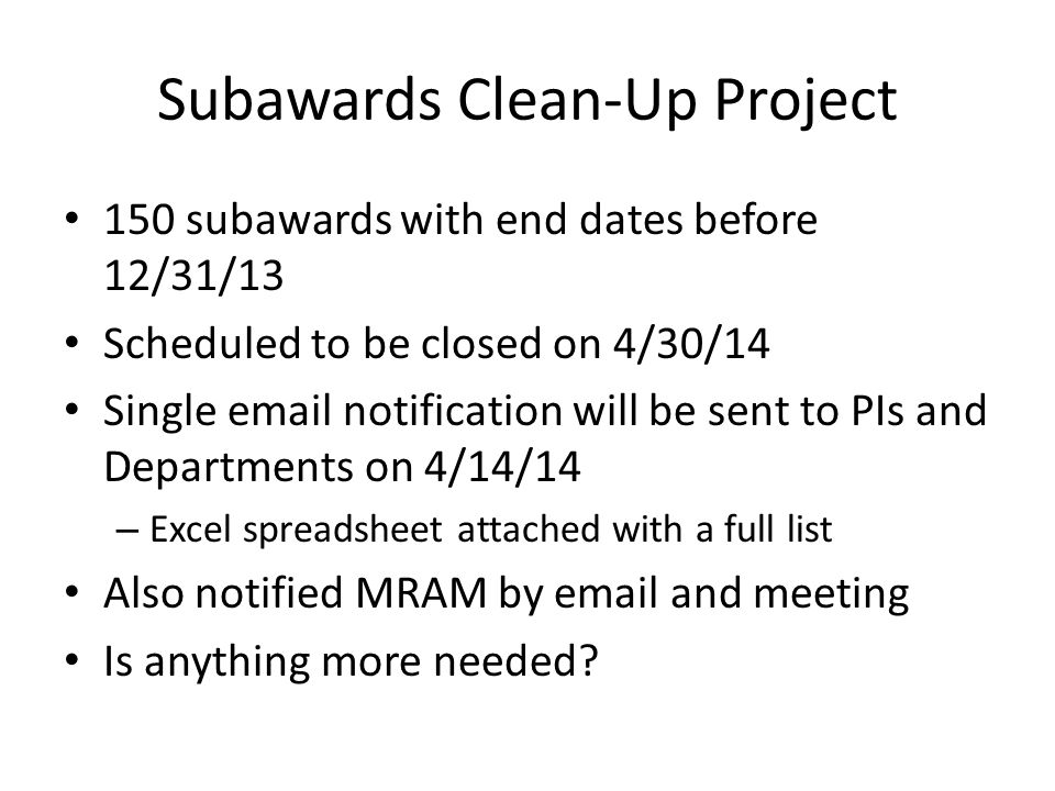 Subawards Clean-Up Project 150 subawards with end dates before 12/31/13 Scheduled to be closed on 4/30/14 Single email notification will be sent to PIs and Departments on 4/14/14 – Excel spreadsheet attached with a full list Also notified MRAM by email and meeting Is anything more needed