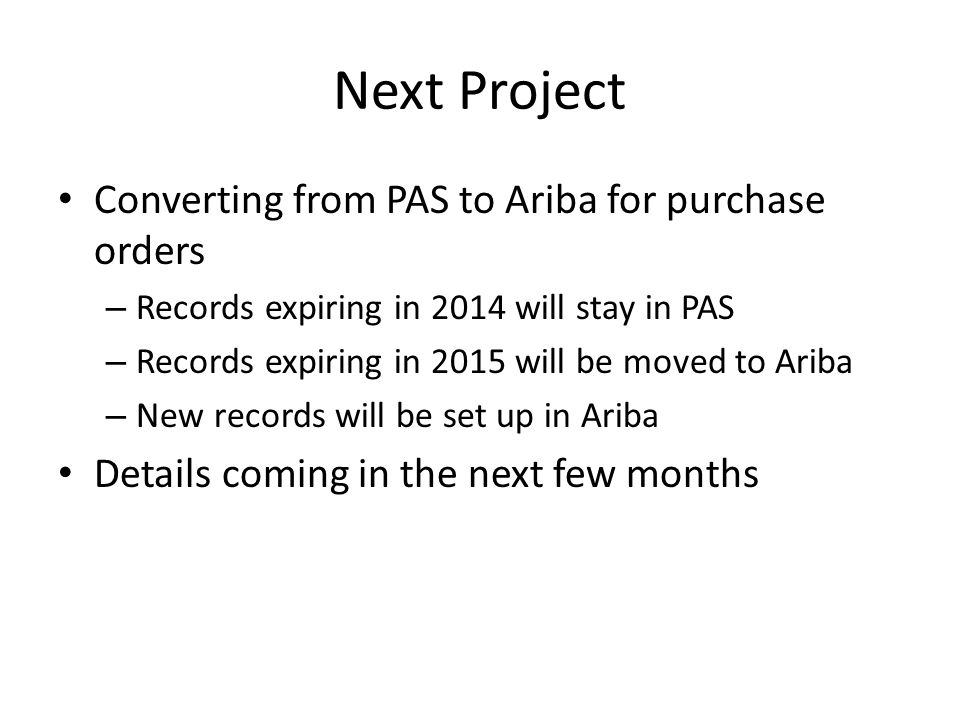 Next Project Converting from PAS to Ariba for purchase orders – Records expiring in 2014 will stay in PAS – Records expiring in 2015 will be moved to Ariba – New records will be set up in Ariba Details coming in the next few months