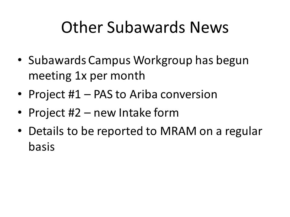 Other Subawards News Subawards Campus Workgroup has begun meeting 1x per month Project #1 – PAS to Ariba conversion Project #2 – new Intake form Details to be reported to MRAM on a regular basis