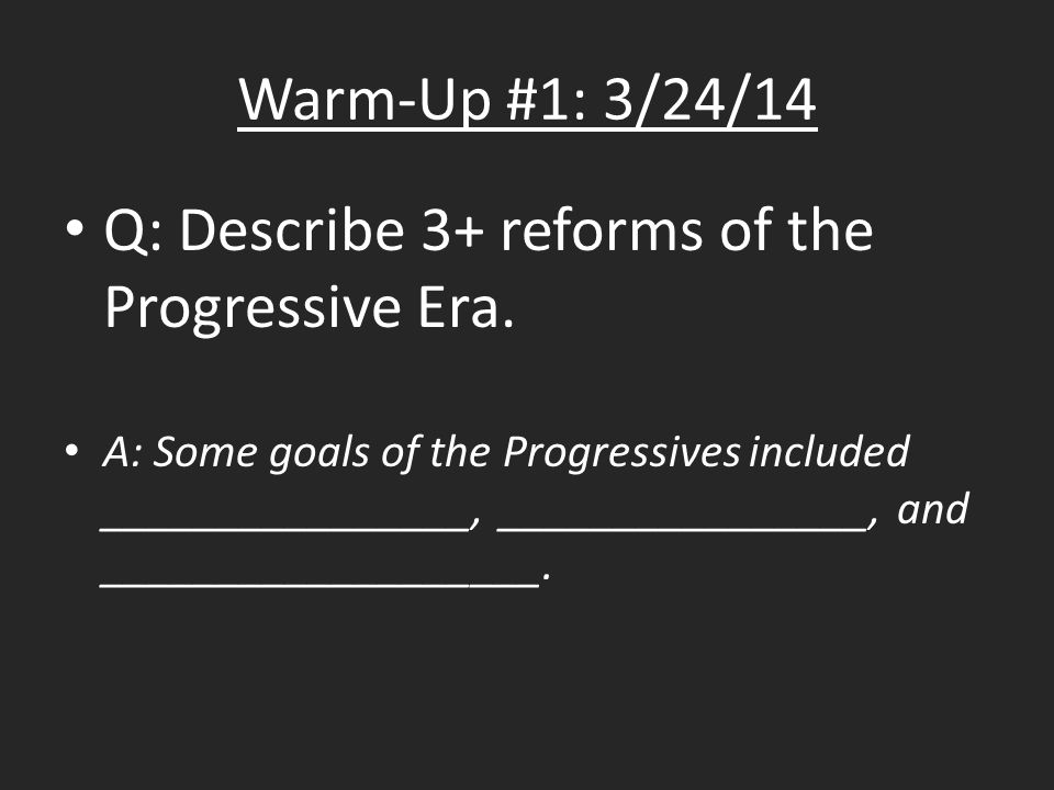 Warm-Up #1: 3/24/14 Q: Describe 3+ reforms of the Progressive Era.