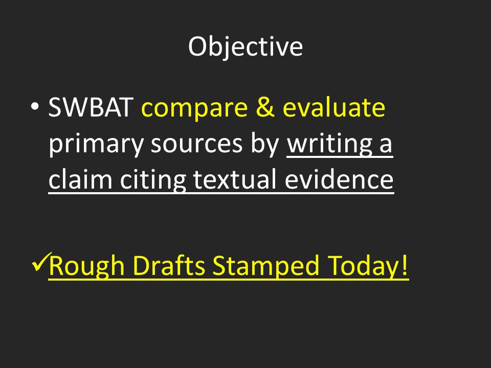Objective SWBAT compare & evaluate primary sources by writing a claim citing textual evidence Rough Drafts Stamped Today!