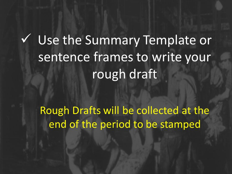 Use the Summary Template or sentence frames to write your rough draft Rough Drafts will be collected at the end of the period to be stamped