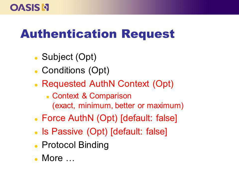 Authentication Request l Subject (Opt) l Conditions (Opt) l Requested AuthN Context (Opt) n Context & Comparison (exact, minimum, better or maximum) l Force AuthN (Opt) [default: false] l Is Passive (Opt) [default: false] l Protocol Binding l More …