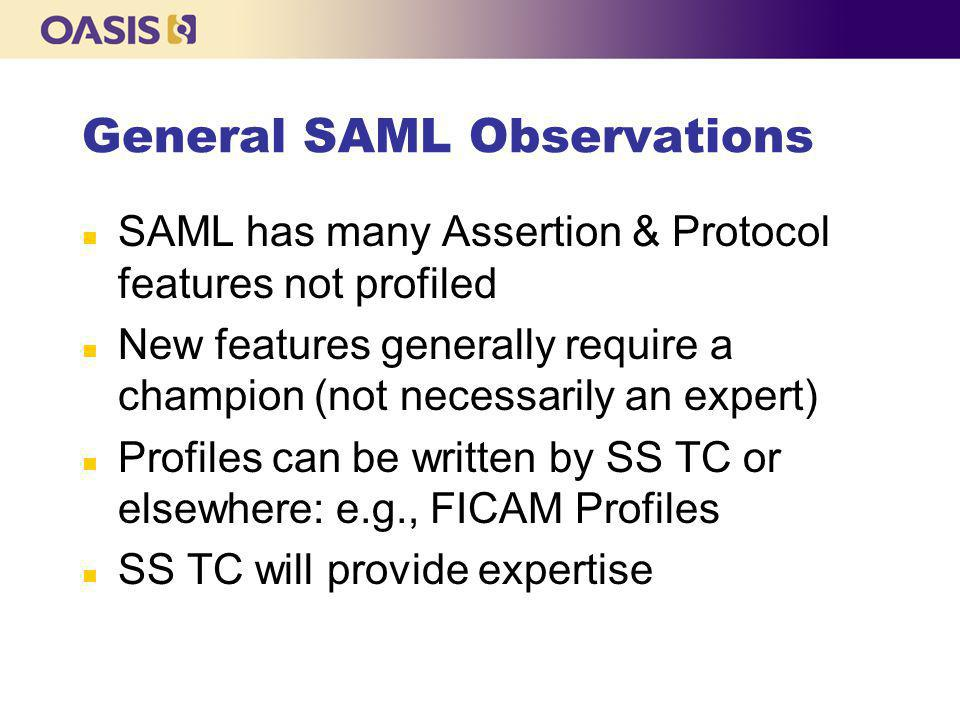 General SAML Observations n SAML has many Assertion & Protocol features not profiled n New features generally require a champion (not necessarily an expert) n Profiles can be written by SS TC or elsewhere: e.g., FICAM Profiles n SS TC will provide expertise