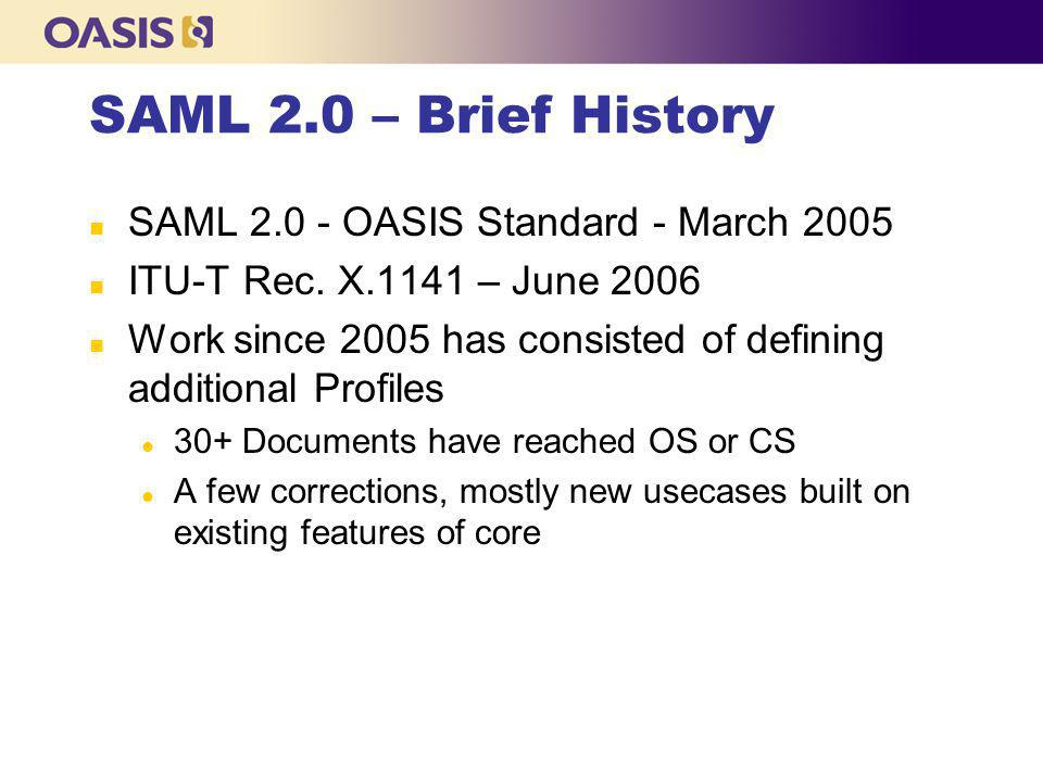 SAML 2.0 Specifications n Conformance Requirements l Required Operational Modes for SAML implementations n Assertions and Protocols l The Core specification n Bindings l Maps SAML messages onto common communications protocols n Profiles l How-to's for using SAML to solve specific business problems n Metadata l Configuration data for establishing connections between SAML entities n Authentication Context l Detailed descriptions of user authentication mechanisms n Security and Privacy Considerations l Security and privacy analysis of SAML 2.0 n Glossary l Terms used in SAML 2.0