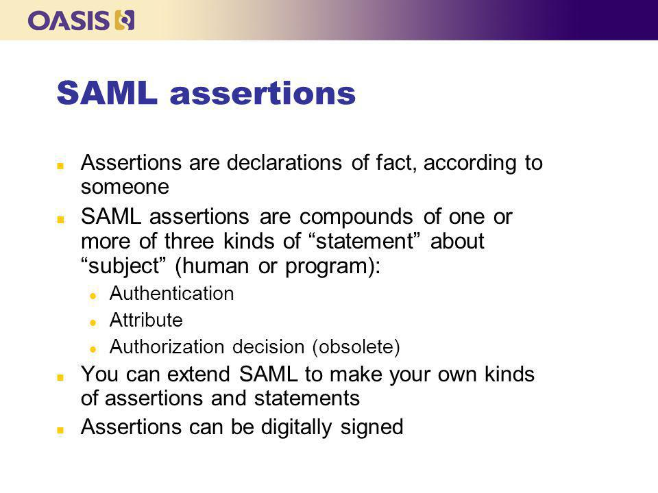 SAML assertions n Assertions are declarations of fact, according to someone n SAML assertions are compounds of one or more of three kinds of statement about subject (human or program): l Authentication l Attribute l Authorization decision (obsolete) n You can extend SAML to make your own kinds of assertions and statements n Assertions can be digitally signed