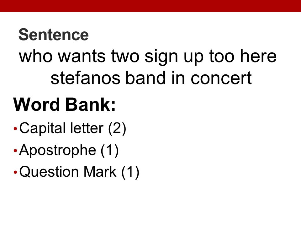 Sentence who wants two sign up too here stefanos band in concert Word Bank: Capital letter (2) Apostrophe (1) Question Mark (1)