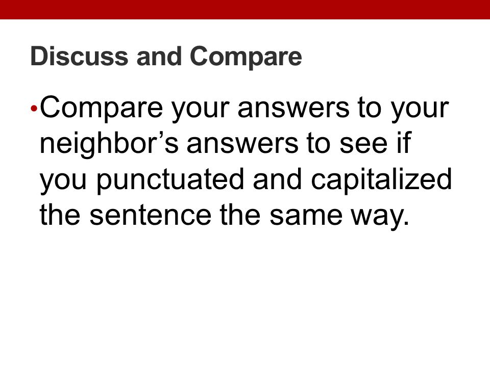 Discuss and Compare Compare your answers to your neighbor's answers to see if you punctuated and capitalized the sentence the same way.