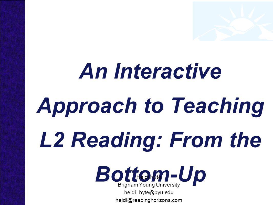 An Interactive Approach to Teaching L2 Reading: From the Bottom-Up Heidi Hyte Brigham Young University heidi_hyte@byu.edu heidi@readinghorizons.com