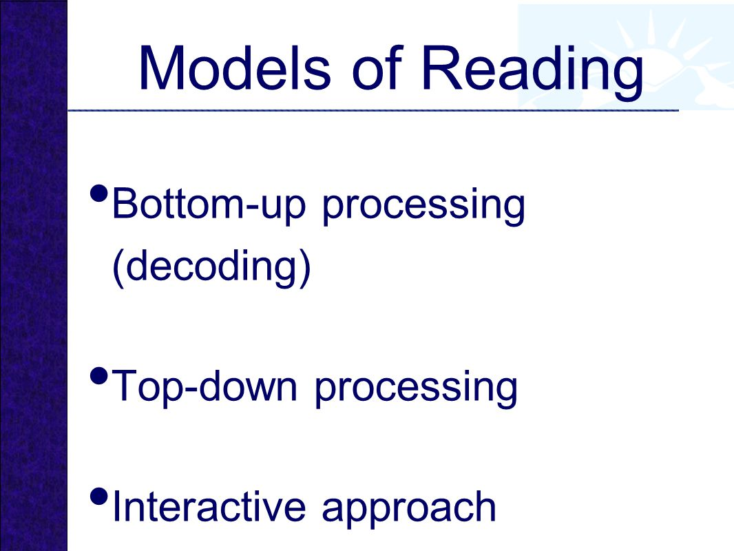 Bottom-up processing (decoding) Top-down processing Interactive approach Models of Reading