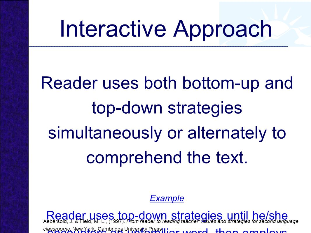 Interactive Approach Reader uses both bottom-up and top-down strategies simultaneously or alternately to comprehend the text.