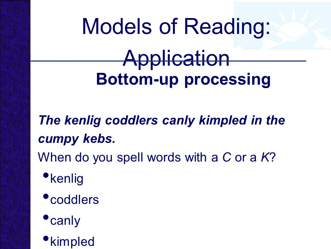 Models of Reading: Application Bottom-up processing The kenlig coddlers canly kimpled in the cumpy kebs.