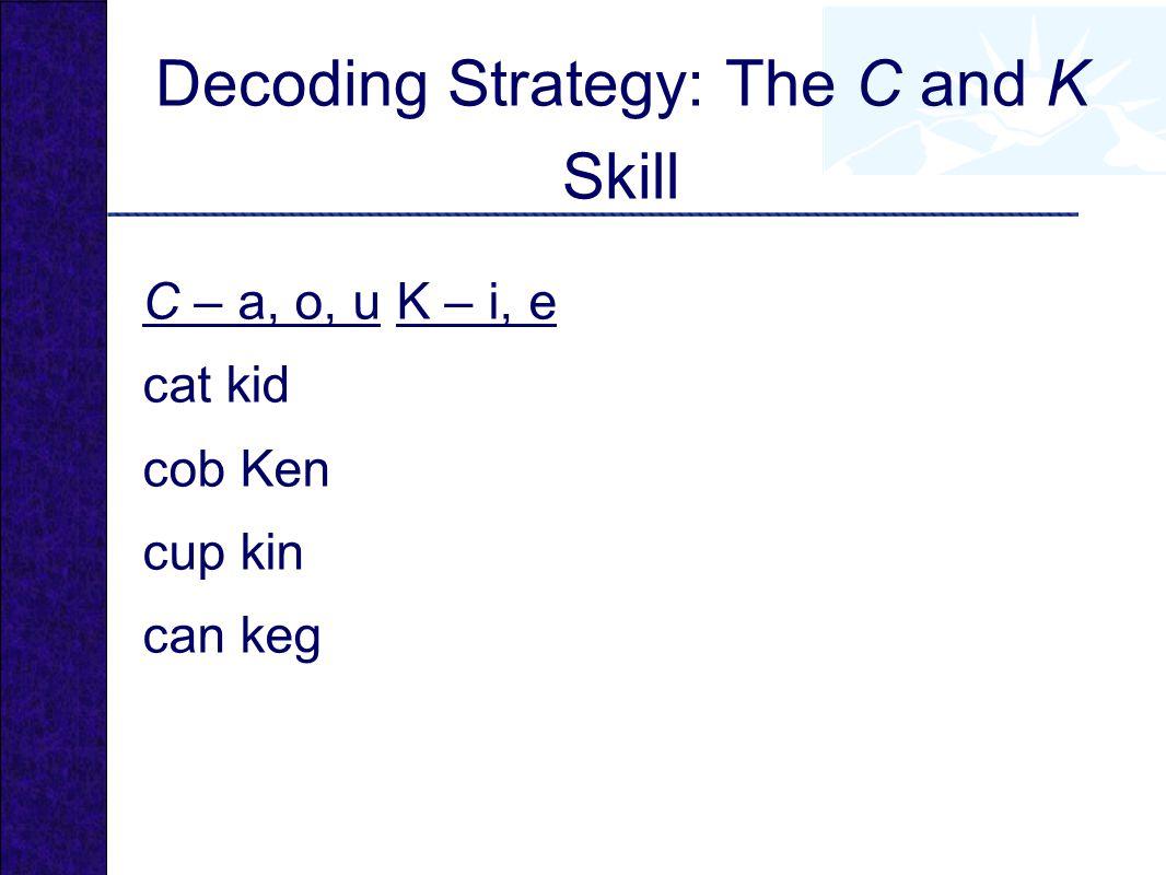 Decoding Strategy: The C and K Skill C – a, o, u K – i, e cat kid cob Ken cup kin can keg