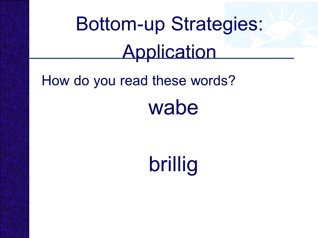 Bottom-up Strategies: Application How do you read these words? wabe brillig
