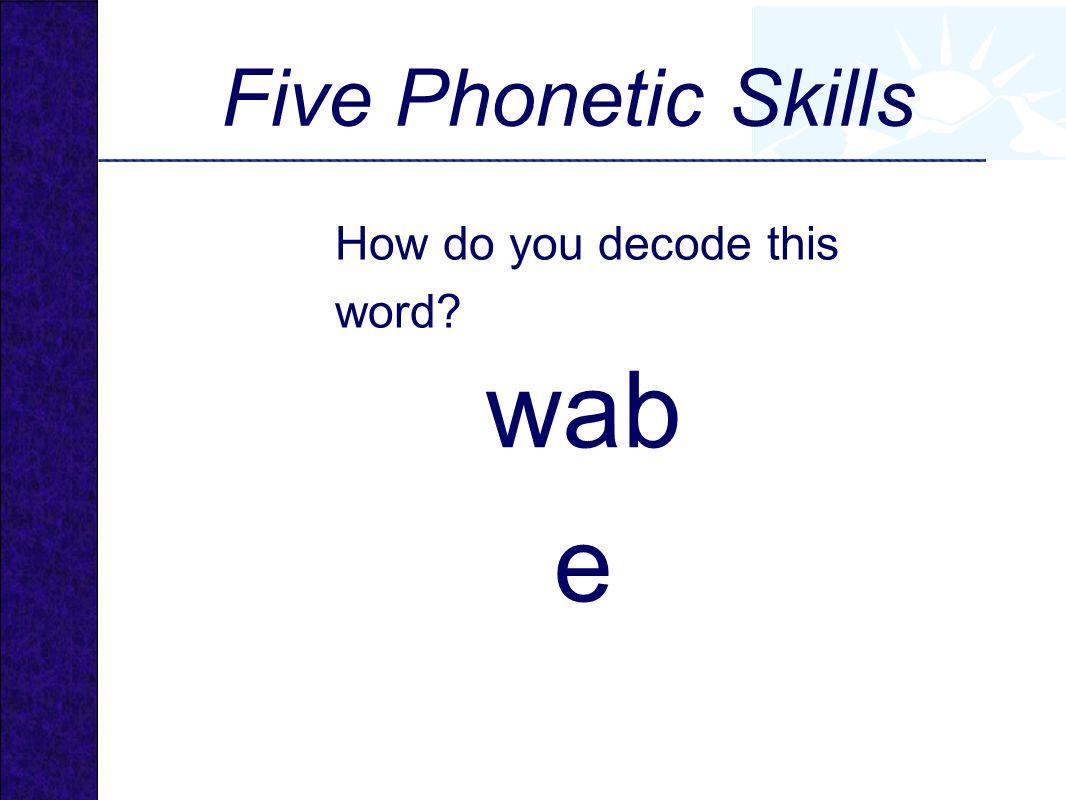wab e Five Phonetic Skills How do you decode this word?