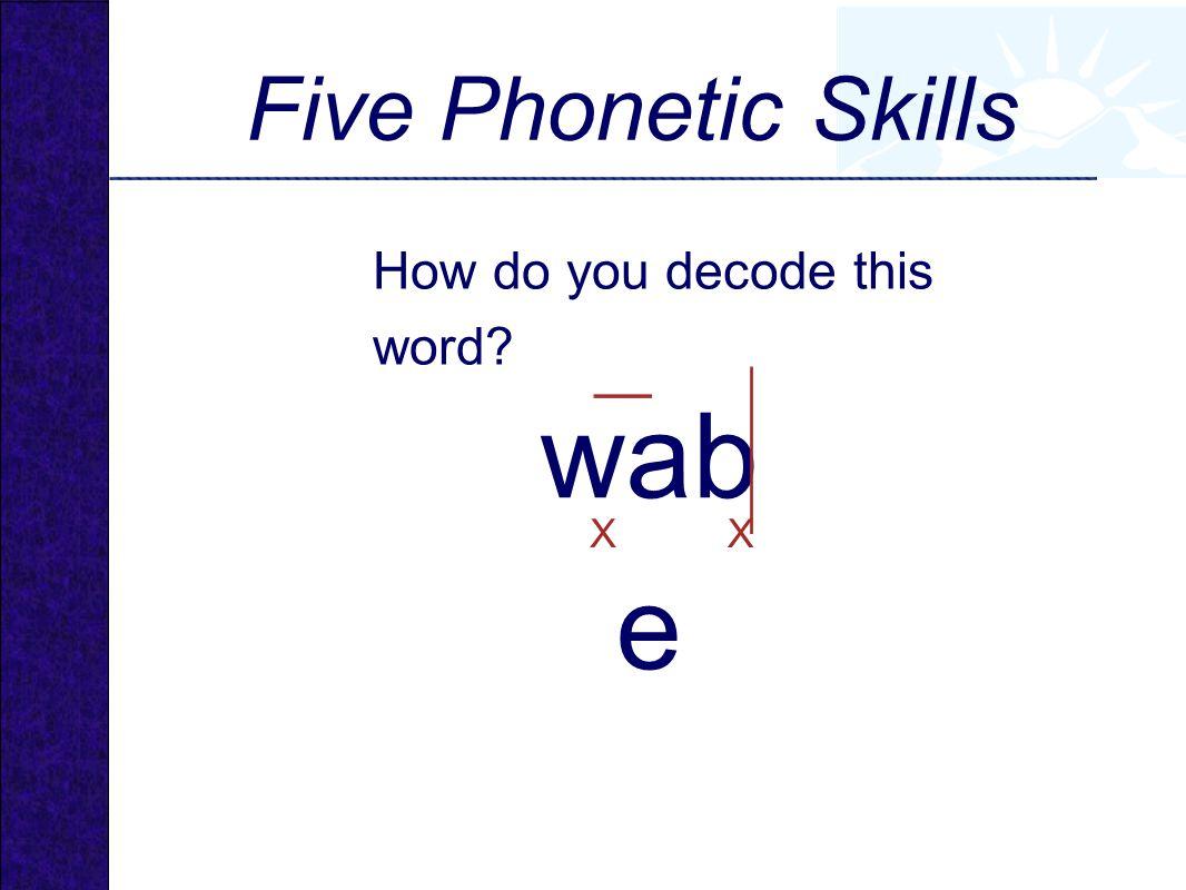 wab e Five Phonetic Skills How do you decode this word? XX