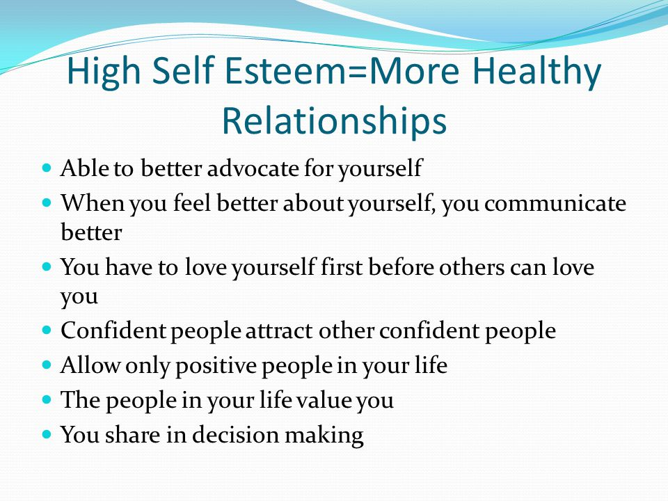 High Self Esteem=More Healthy Relationships Able to better advocate for yourself When you feel better about yourself, you communicate better You have