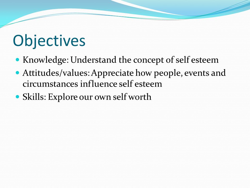 Objectives Knowledge: Understand the concept of self esteem Attitudes/values: Appreciate how people, events and circumstances influence self esteem Sk