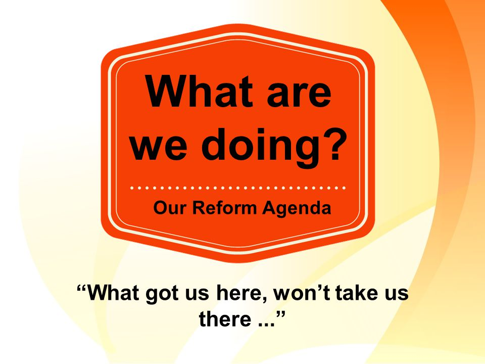 "What are we doing? Our Reform Agenda ""What got us here, won't take us there..."""