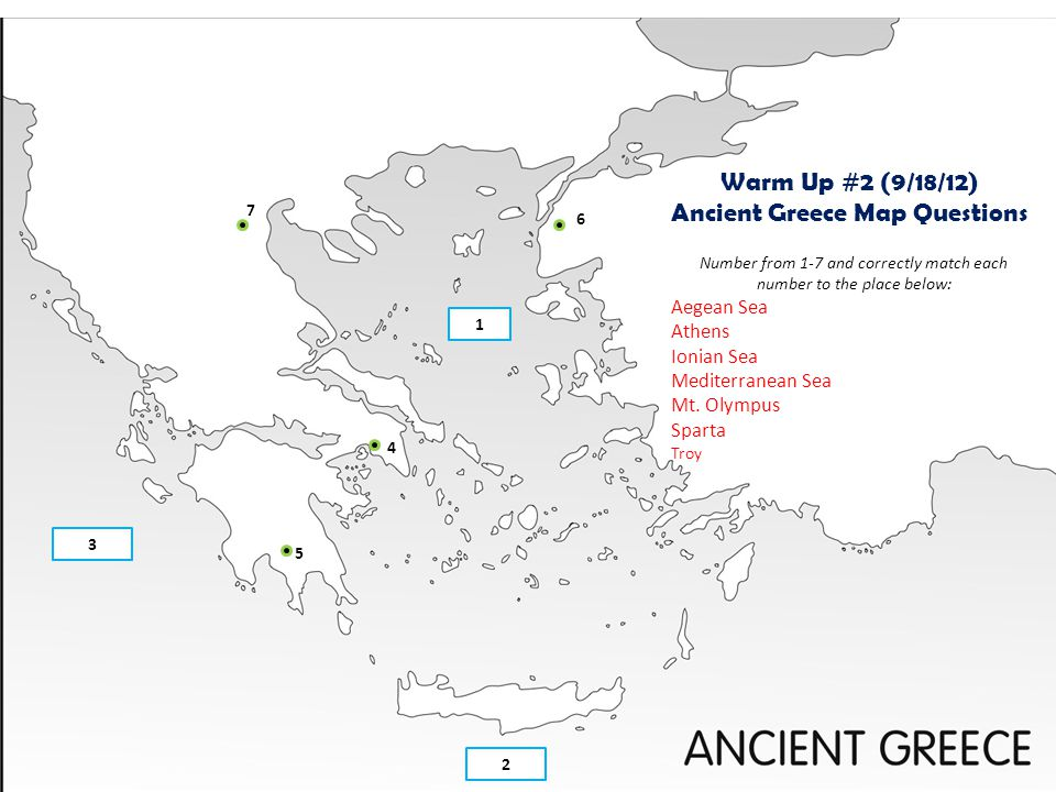1 3 2 7 6 4 5 Warm Up #2 (9/18/12) Ancient Greece Map Questions Number from 1-7 and correctly match each number to the place below: Aegean Sea Athens
