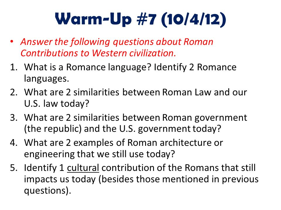 Warm-Up #7 (10/4/12) Answer the following questions about Roman Contributions to Western civilization. 1.What is a Romance language? Identify 2 Romanc