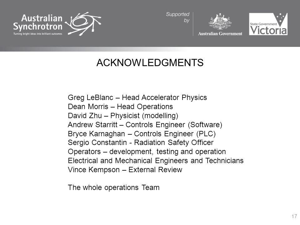 ACKNOWLEDGMENTS 17 Greg LeBlanc – Head Accelerator Physics Dean Morris – Head Operations David Zhu – Physicist (modelling) Andrew Starritt – Controls Engineer (Software) Bryce Karnaghan – Controls Engineer (PLC) Sergio Constantin - Radiation Safety Officer Operators – development, testing and operation Electrical and Mechanical Engineers and Technicians Vince Kempson – External Review The whole operations Team