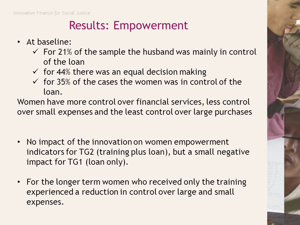 At baseline: For 21% of the sample the husband was mainly in control of the loan for 44% there was an equal decision making for 35% of the cases the w