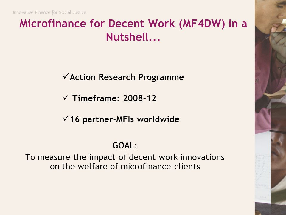 Microfinance for Decent Work (MF4DW) in a Nutshell... Action Research Programme Timeframe: 2008-12 16 partner-MFIs worldwide GOAL: To measure the impa