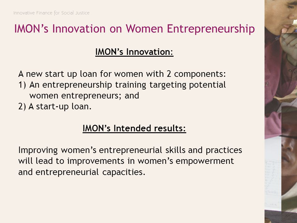 IMON's Innovation on Women Entrepreneurship IMON's Innovation: A new start up loan for women with 2 components: 1)An entrepreneurship training targeti