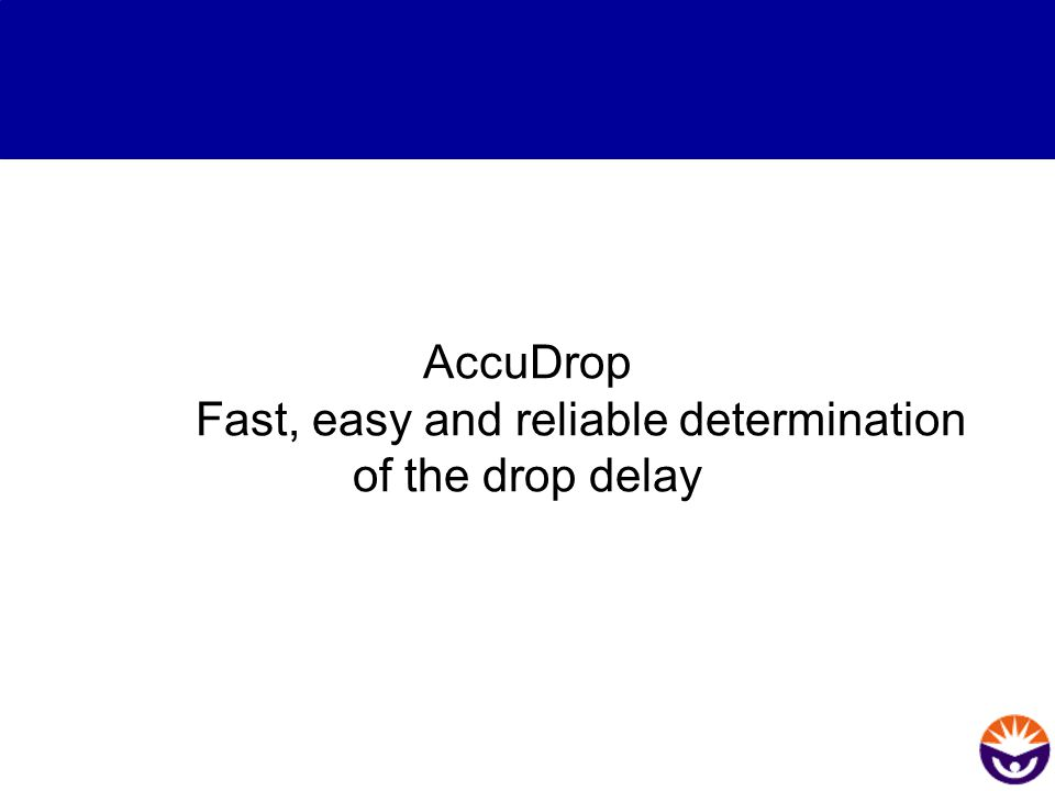 AccuDrop Fast, easy and reliable determination of the drop delay