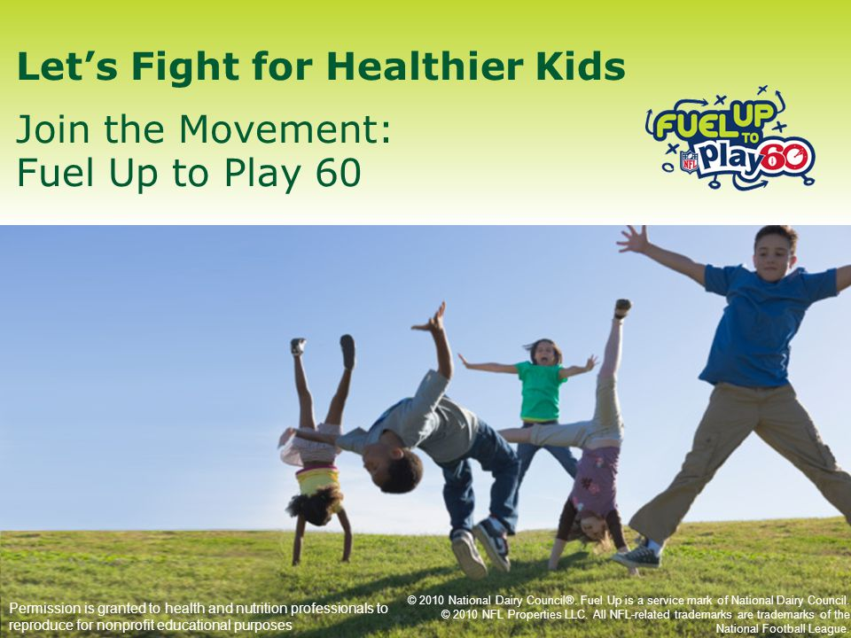 Let's Fight for Healthier Kids Join the Movement: Fuel Up to Play 60 Permission is granted to health and nutrition professionals to reproduce for nonprofit educational purposes © 2010 National Dairy Council®.