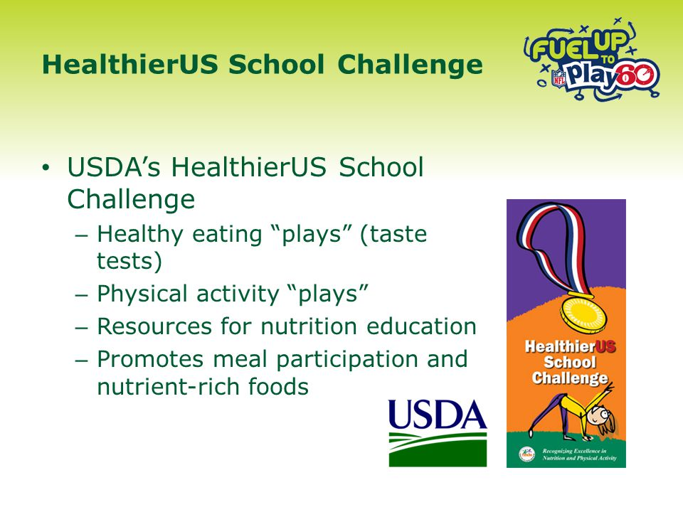 USDA's HealthierUS School Challenge – Healthy eating plays (taste tests) – Physical activity plays – Resources for nutrition education – Promotes meal participation and nutrient-rich foods HealthierUS School Challenge