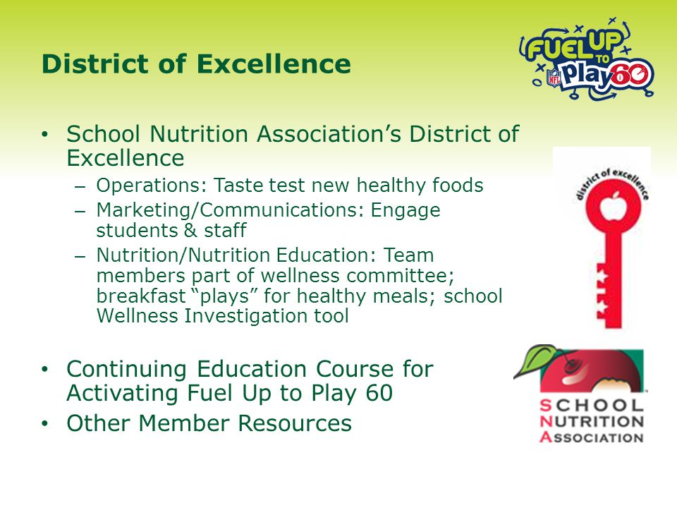 School Nutrition Association's District of Excellence – Operations: Taste test new healthy foods – Marketing/Communications: Engage students & staff – Nutrition/Nutrition Education: Team members part of wellness committee; breakfast plays for healthy meals; school Wellness Investigation tool Continuing Education Course for Activating Fuel Up to Play 60 Other Member Resources District of Excellence