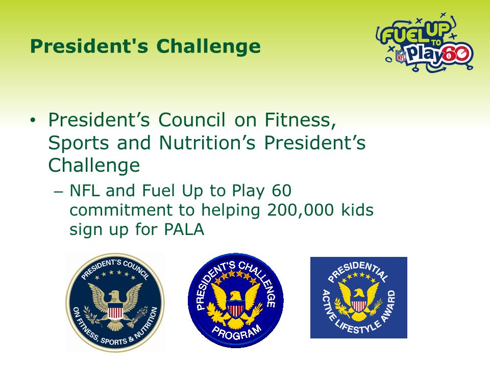 President's Council on Fitness, Sports and Nutrition's President's Challenge – NFL and Fuel Up to Play 60 commitment to helping 200,000 kids sign up for PALA President s Challenge