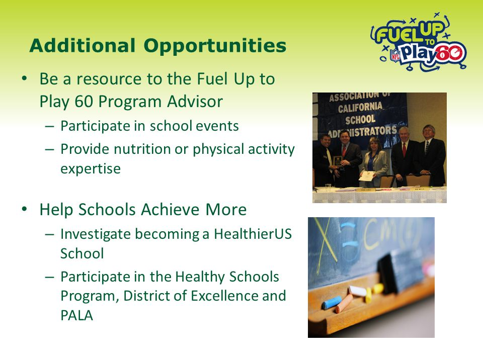 Additional Opportunities Be a resource to the Fuel Up to Play 60 Program Advisor – Participate in school events – Provide nutrition or physical activity expertise Help Schools Achieve More – Investigate becoming a HealthierUS School – Participate in the Healthy Schools Program, District of Excellence and PALA