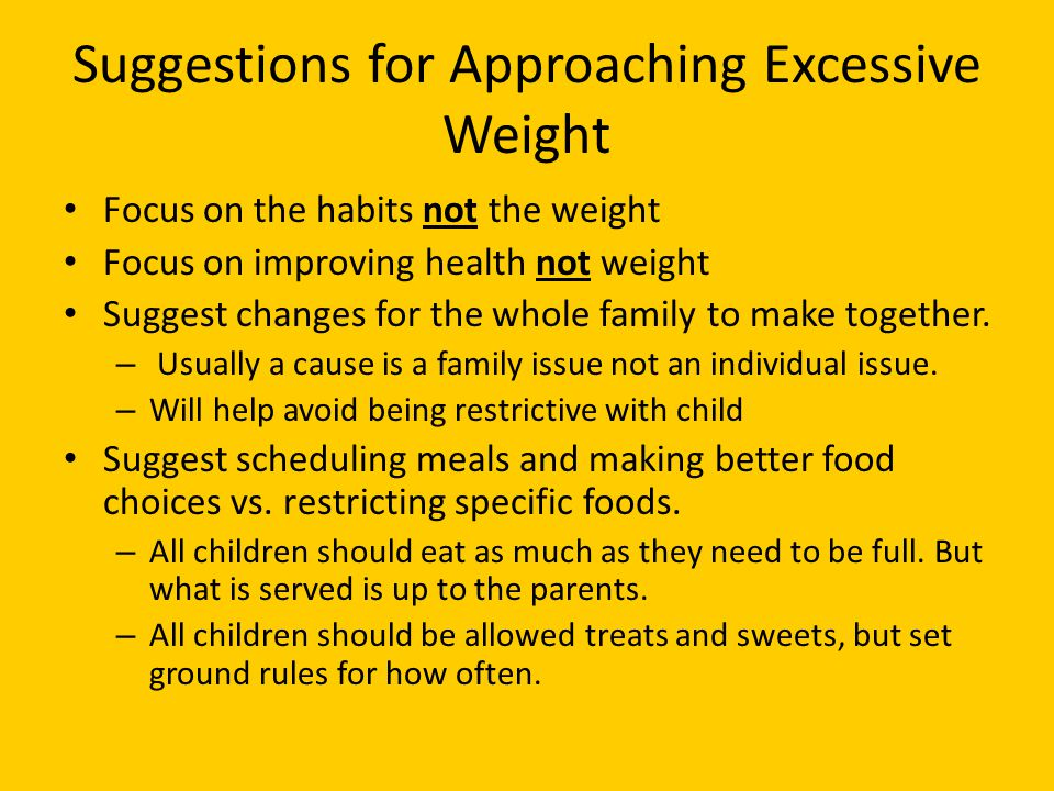 Suggestions for Approaching Excessive Weight Focus on the habits not the weight Focus on improving health not weight Suggest changes for the whole family to make together.