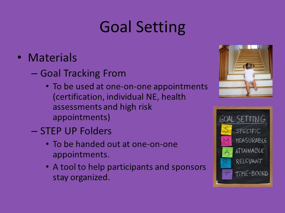 Goal Setting Materials – Goal Tracking From To be used at one-on-one appointments (certification, individual NE, health assessments and high risk appointments) – STEP UP Folders To be handed out at one-on-one appointments.
