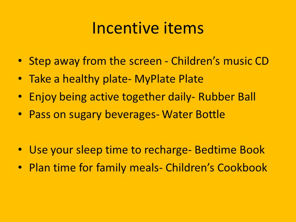 Incentive items Step away from the screen - Children's music CD Take a healthy plate- MyPlate Plate Enjoy being active together daily- Rubber Ball Pass on sugary beverages- Water Bottle Use your sleep time to recharge- Bedtime Book Plan time for family meals- Children's Cookbook