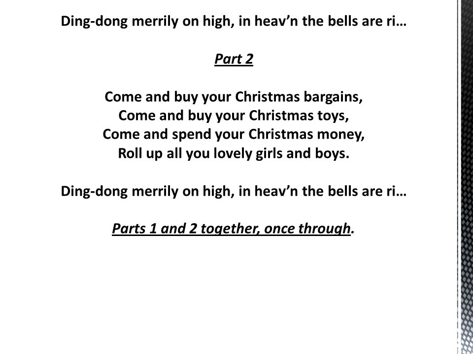 Ding-dong merrily on high, in heav'n the bells are ri… Part 2 Come and buy your Christmas bargains, Come and buy your Christmas toys, Come and spend your Christmas money, Roll up all you lovely girls and boys.