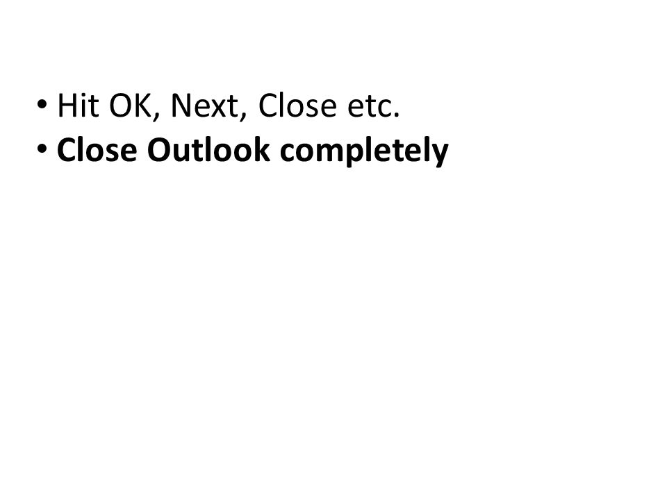 Hit OK, Next, Close etc. Close Outlook completely