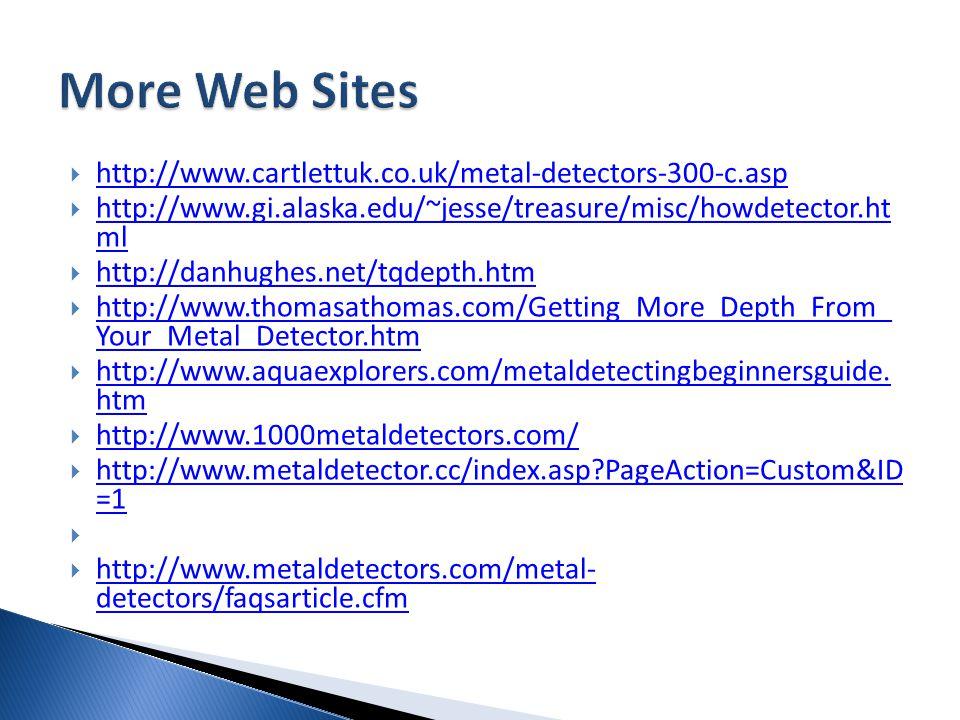  http://www.cartlettuk.co.uk/metal-detectors-300-c.asp http://www.cartlettuk.co.uk/metal-detectors-300-c.asp  http://www.gi.alaska.edu/~jesse/treasure/misc/howdetector.ht ml http://www.gi.alaska.edu/~jesse/treasure/misc/howdetector.ht ml  http://danhughes.net/tqdepth.htm http://danhughes.net/tqdepth.htm  http://www.thomasathomas.com/Getting_More_Depth_From_ Your_Metal_Detector.htm http://www.thomasathomas.com/Getting_More_Depth_From_ Your_Metal_Detector.htm  http://www.aquaexplorers.com/metaldetectingbeginnersguide.