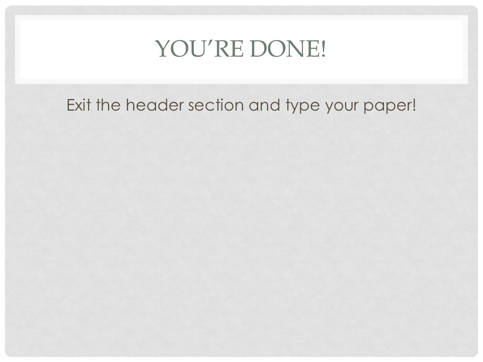 YOU'RE DONE! Exit the header section and type your paper!