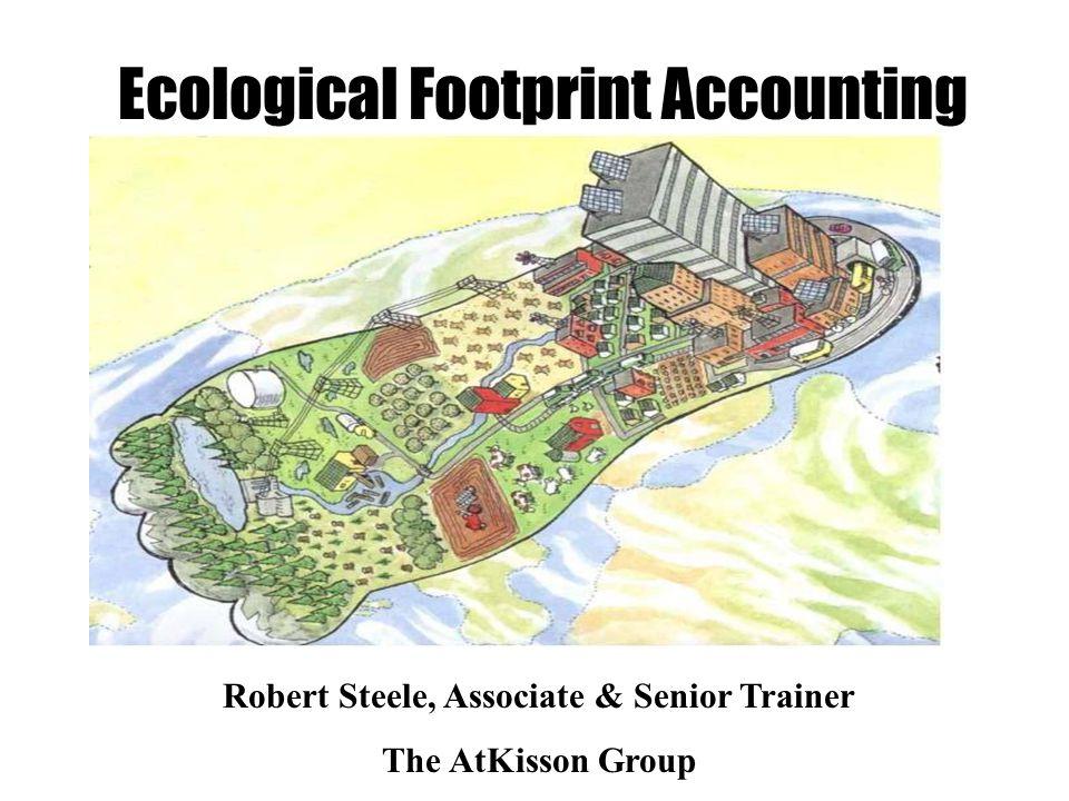 Footprint Ecological Footprint Accounting Robert Steele, Associate & Senior Trainer The AtKisson Group