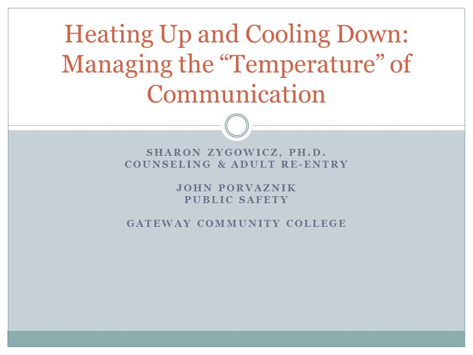 "SHARON ZYGOWICZ, PH.D. COUNSELING & ADULT RE-ENTRY JOHN PORVAZNIK PUBLIC SAFETY GATEWAY COMMUNITY COLLEGE Heating Up and Cooling Down: Managing the ""T"