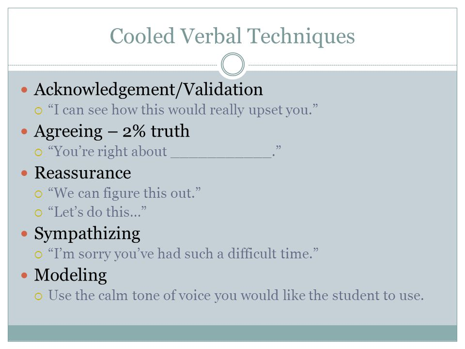 "Cooled Verbal Techniques Acknowledgement/Validation  ""I can see how this would really upset you."" Agreeing – 2% truth  ""You're right about _________"