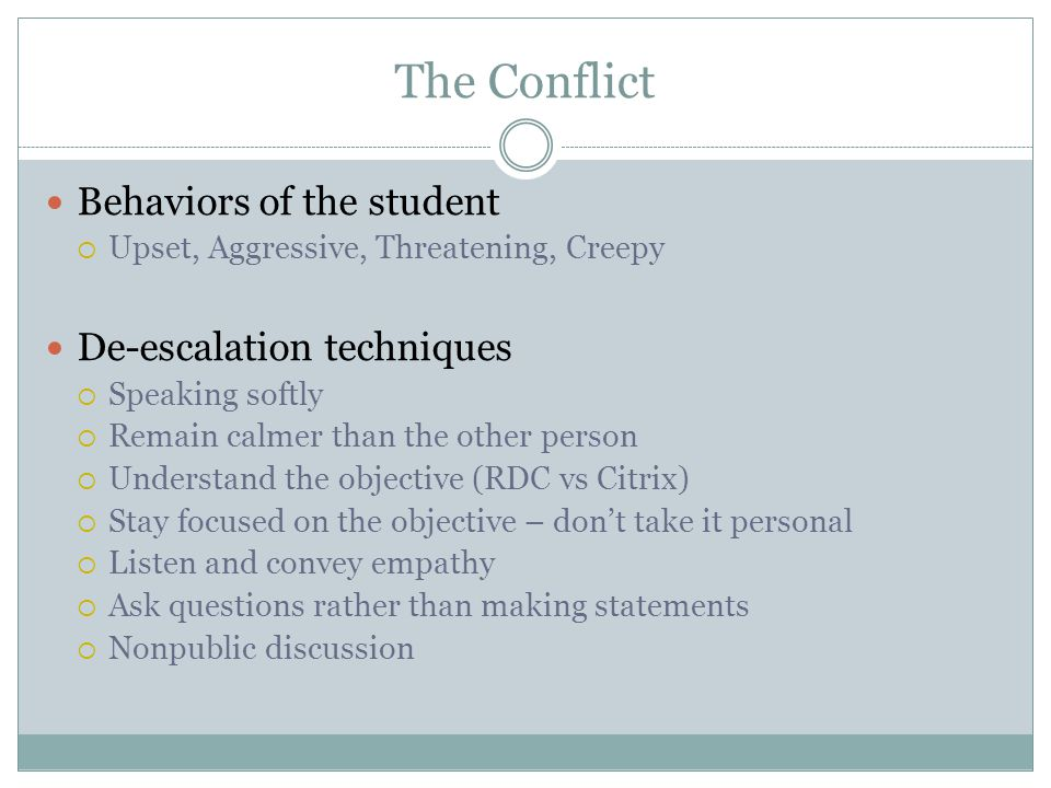 The Conflict Behaviors of the student  Upset, Aggressive, Threatening, Creepy De-escalation techniques  Speaking softly  Remain calmer than the oth