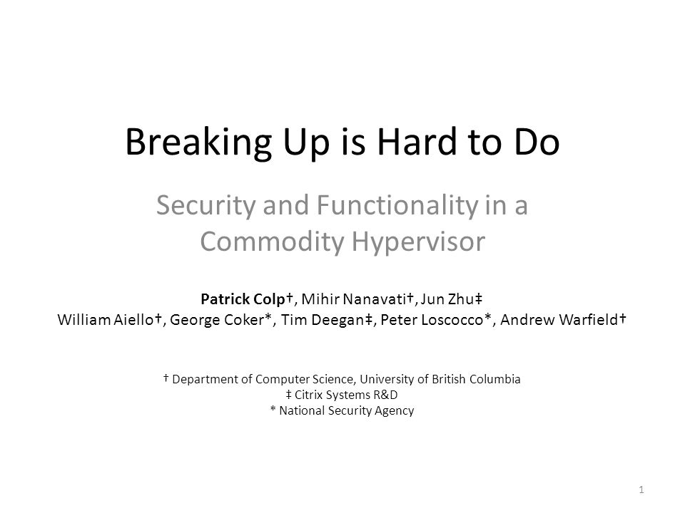 Breaking Up is Hard to Do Security and Functionality in a Commodity Hypervisor 1 Patrick Colp†, Mihir Nanavati†, Jun Zhu‡ William Aiello†, George Coker*, Tim Deegan‡, Peter Loscocco*, Andrew Warfield† † Department of Computer Science, University of British Columbia ‡ Citrix Systems R&D * National Security Agency