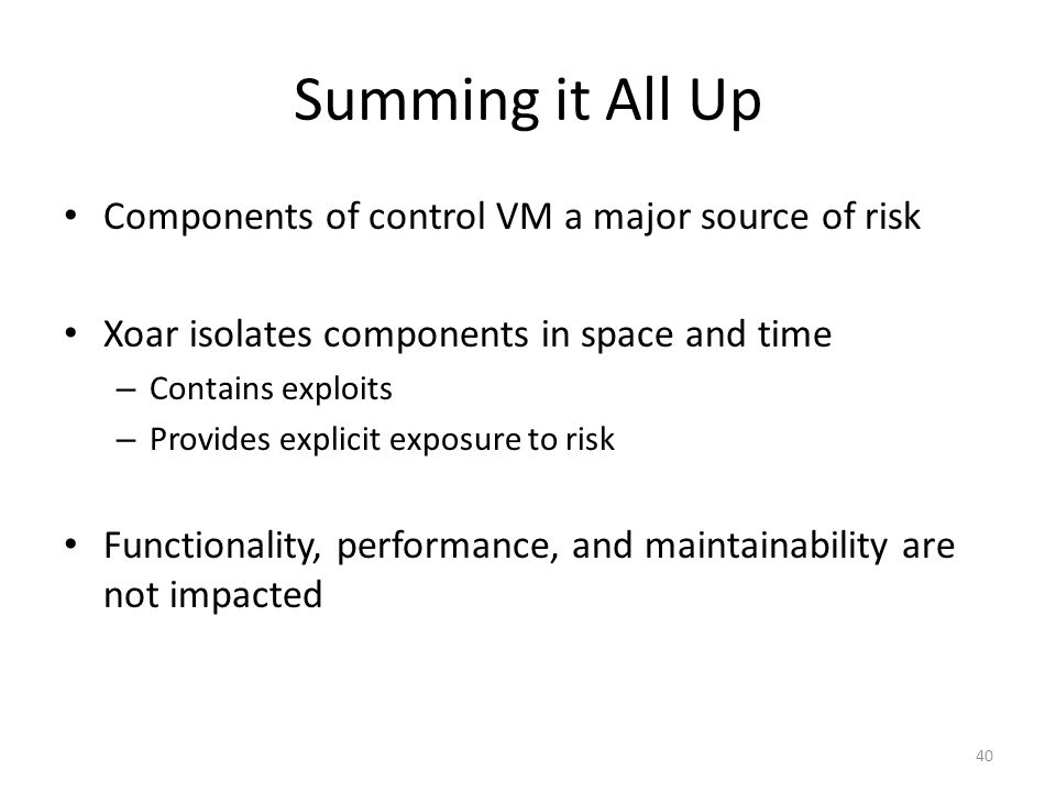 Summing it All Up Components of control VM a major source of risk Xoar isolates components in space and time – Contains exploits – Provides explicit exposure to risk Functionality, performance, and maintainability are not impacted 40
