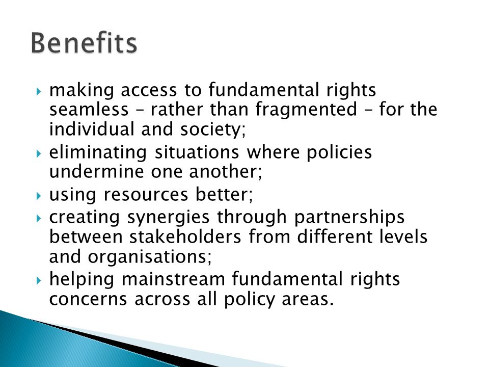  making access to fundamental rights seamless – rather than fragmented – for the individual and society;  eliminating situations where policies undermine one another;  using resources better;  creating synergies through partnerships between stakeholders from different levels and organisations;  helping mainstream fundamental rights concerns across all policy areas.