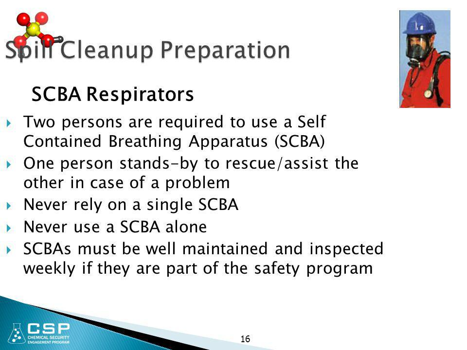 16 Spill Cleanup Preparation  Two persons are required to use a Self Contained Breathing Apparatus (SCBA)  One person stands-by to rescue/assist the